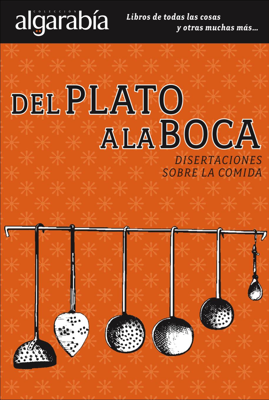 Texto extraído del libro 'Del plato a la boca: disertaciones sobre la comida', Algarabía editorial. México: 2012.